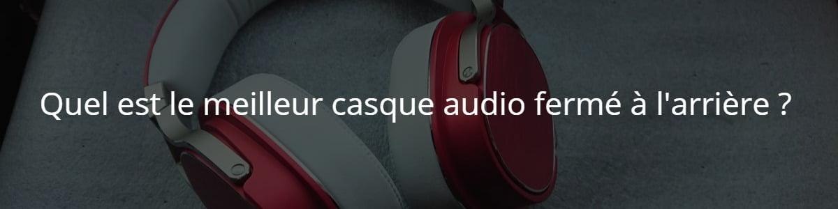 Quel est le meilleur casque audio fermé à l'arrière ?