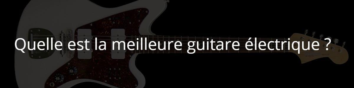 Quelle est la meilleure guitare électrique ?