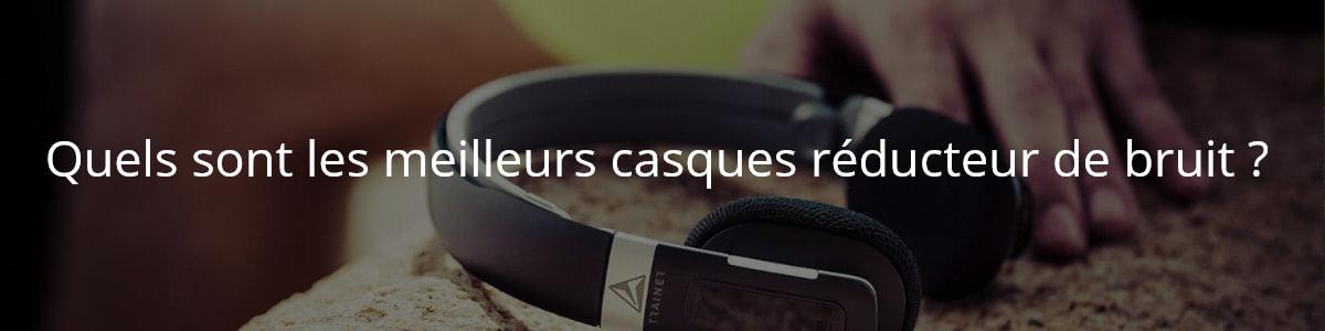 Quels sont les meilleurs casques réducteur de bruit ?