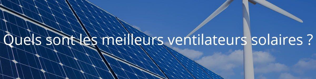 Quels sont les meilleurs ventilateurs solaires ?